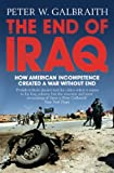 Front cover for the book The End of Iraq: How American Incompetence Created a War Without End by Peter W. Galbraith