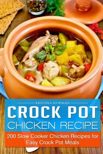 Crock Pot Chicken Recipes: 200 Slow Cooker Chicken Recipes for Easy Crock Pot Meals