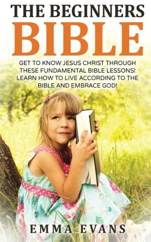 The Beginner's Bible: Get to Know Jesus Christ Through These Fundamental Bible Lessons! Learn How to Live According to the Bible and Embrace God!