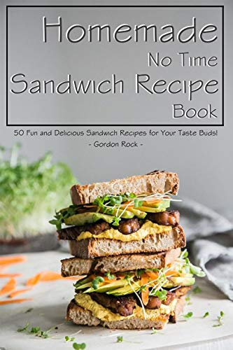 Homemade No Time Sandwich Recipe Book: 50 Fun and Delicious Sandwich Recipes for Your Taste Buds! (English Edition)