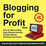 Blogging for Profit 2019: The Complete Beginners Guide on How to Start a Blog, Earn Passive Income, and Make Money Working from Home: Passive Income Series, Book 1