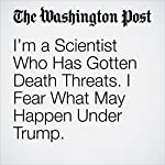 I'm a Scientist Who Has Gotten Death Threats. I Fear What May Happen Under Trump. | Michael E. Mann