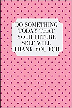 Do Something Today That Your Future Self Will Thank You For: An Action Journal por Action Journal