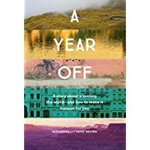 A Year Off: A story about traveling the world - and how to make it happen for you