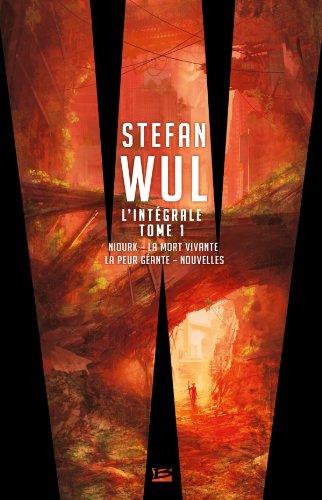 L'intégrale Stefan Wul : Tome 1, Niourk ; La mort vivante ; La peur géante ; Nouvelles