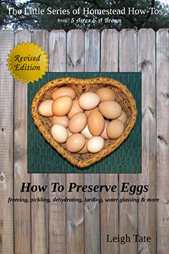 How To Preserve Eggs: Freezing, Pickling, Dehydrating, Larding, Water Glassing, & More (The Little Series of Homestead How-Tos from 5 Acres & A Dream Book 1) by [Tate, Leigh]