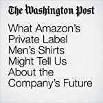 What Amazon's Private Label Men's Shirts Might Tell Us About the Company's Future | Sarah Halzack