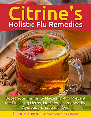 Citrine's Holistic Flu Remedies: Boost Your Immunity Naturally Using Herbs, Nutrition, Homeopathy, Ayurveda and Essential Oils by [Joyous, Citrine]