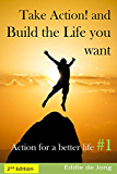 Take Action! and Build the Life you want (Action for a better Life Book 1)