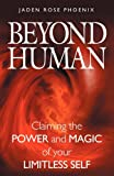 Beyond Human: Claiming the Power and Magic of Your Limitless Self