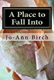 A Place to Fall Into, Jo-Ann Birch, 1453886559