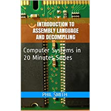 Introduction to Assembly Language and Decompiling (Computer Systems in 20 Minutes Book 7)