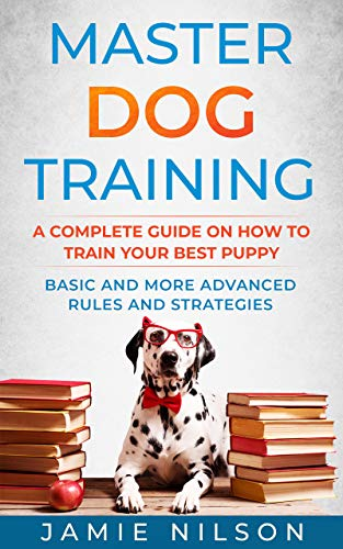 Master Dog Training : A Complete Guide on How to Train your Best Puppy. Basic and More Advanced Rules and Strategies.
