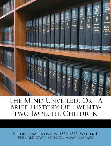 Read Online The Mind Unveiled; Or: A Brief History Of Twenty-two Imbecile Children pdf epub