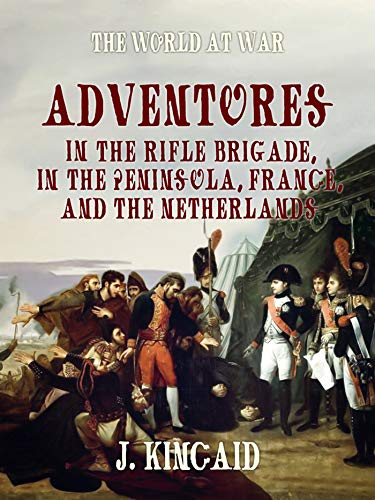 Adventures in the Rifle Brigade, in the Peninsula, France, and the Netherlands (The World At War)