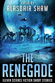 The Renegade: Eleven Science Fiction Short Stories (Scifi Anthologies Book 4) by [Shaw, Alasdair, Johnson, Nate, Partlow, Rick, Lawrence, JT, Gardner, Mark, Fowler, Milo James, Wenner, Jody, Gold, C, Triptych, John, Macy, Al]
