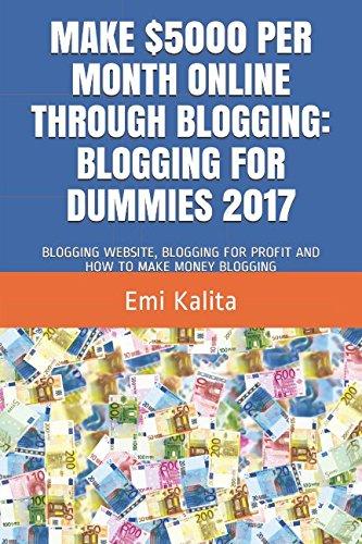 MAKE $5000 PER MONTH ONLINE THROUGH BLOGGING: BLOGGING FOR DUMMIES 2017: BLOGGING WEBSITE, BLOGGING FOR PROFIT AND HOW TO MAKE MONEY BLOGGING