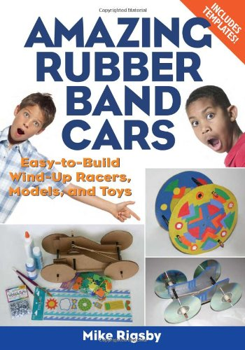 Amazing Rubber Band Cars: Easy-to-Build Wind-Up Racers, Models, and (Racer Rubber)