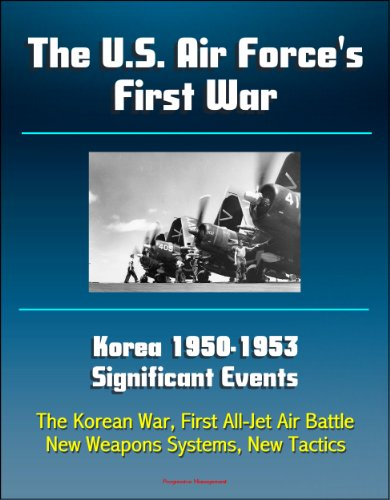 The U.S. Air Force's First War: Korea 1950-1953 Significant Events - The Korean War, First All-Jet Air Battle, New Weapons Systems, New Tactics (Us Warplanes)