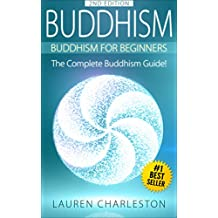 Buddhism: Buddhism For Beginners: The Complete Buddhism Guide (Expanded & Updated! Zen Buddhism, Mindfulness, Stress Free, Happiness, Zen Buddhism For Beginners, Buddhism Guide, Meditation)
