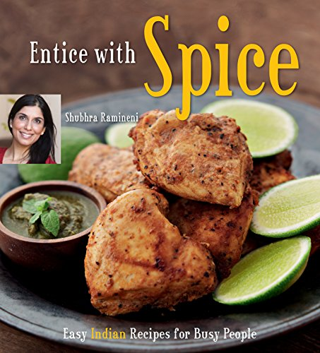 Entice With Spice: Easy Indian Recipes for Busy People [Indian Cookbook, 95 Recipes] by Shubhra Ramineni