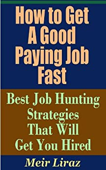How to Get a Good Paying Job Fast - Best Job Hunting Strategies That Will Get You Hired by [Liraz, Meir]