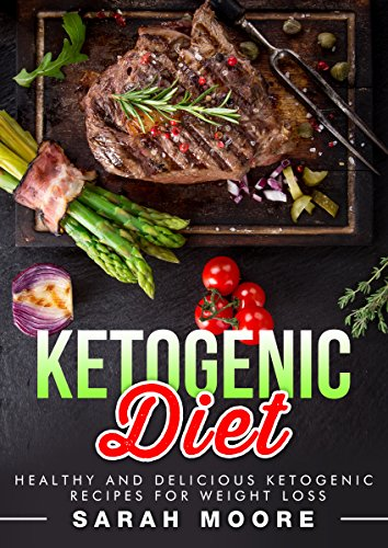 Ketogenic Diet: Healthy and Delicious Ketogenic Recipes for Weight Loss by Sarah Moore