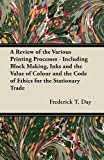 A Review of the Various Printing Processes - Including Block Making, Inks and the Value of Colour and the Code of Ethics for the Stationary Trade, Frederick T. Day, 1447453255