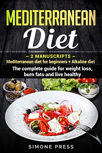 Mediterranean Diet: 2 Manuscripts:  Mediterranean Diet for Beginners + Alkaline Diet.  The Complete Guide for Weight Loss, Burn Fats and Live Healthy by Simone Press