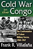 Cold War in the Congo : The Confrontation of Cuban Military Forces, 1960-1967, Villafaña, Frank R., 1412847664