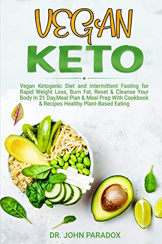 Vegan Keto: Vegan Ketogenic Diet and Intermittent Fasting for Rapid Weight Loss,Burn Fat,Reset & Cleanse Your Body In 21 Day, Meal Plan & Meal Prep With a Cookbook & Recipes,Healthy Plant-Based Eating