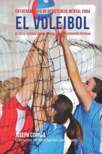 Entrenamiento de Resistencia Mental para el voleibol: El uso de la visualizacion para alcanzar su verdadero potencial (Spanish Edition) [Joseph Correa (Instructor de Meditacion Certificado)] (Tapa Blanda)