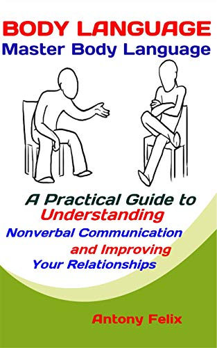 Body Language: Master Body Language: A Practical Guide to Understanding Nonverbal Communication and Improving Your Relationships (Emotional Mastery Book 4)