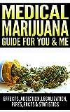 Medical Marijuana Guide For You & Me: Effects Of Marijuana, Addiction, Vaporizer, Marijuana Legalization, Synthetic Marijuana, Side Effects, Pipes, Facts & Statistics, Medical Marijuana Card Book