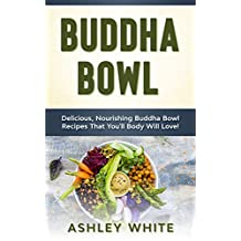 Buddha Bowl: Delicious, Nourishing Buddha Bowl Recipes Your Body Will Love!