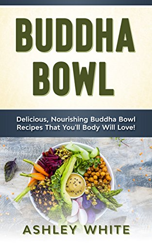 Buddha Bowl: Delicious, Nourishing Buddha Bowl Recipes Your Body Will Love! by Ashley White