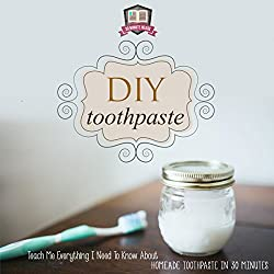 DIY Toothpaste: Teach Me Everything I Need to Know About Homemade Toothpaste in 30 Minutes