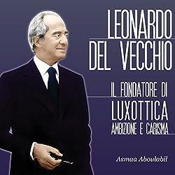 Leonardo Del Vecchio: Il fondatore di Luxottica - Ambizione e carisma