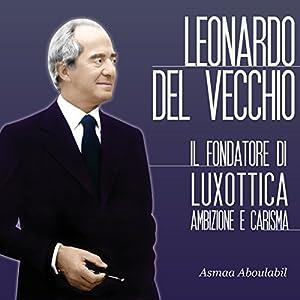 Leonardo Del Vecchio: Il fondatore di Luxottica - Ambizione e carisma Hörbuch