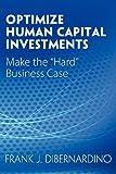 "Optimize Human Capital Investments: Make the ""Hard"" Business Case by DiBernardino, Frank J. (2012) Paperback"