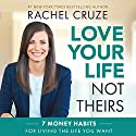 Love Your Life, Not Theirs: 7 Money Habits for Living the Life You Want Hörbuch von Rachel Cruze Gesprochen von: Rachel Cruze
