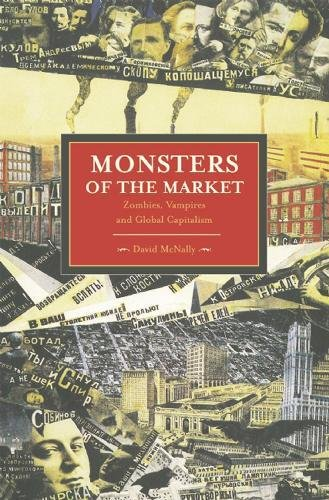 Monsters of the Market: Zombies, Vampires and Global Capitalism (Historical Materialism Books (Haymarket Books))