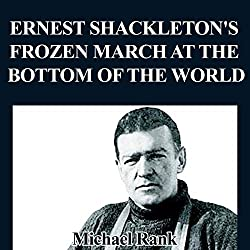 Ernest Shackleton's Frozen March at the Bottom of the World