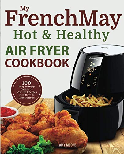 My FrenchMay Hot & Healthy Air Fryer Cookbook: 100 Surprisingly Delicious Low-Oil Recipes with How-To Illustrations (Simply Fried Frieds) by Amy Moore