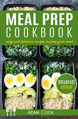 Meal Prep Cookbook: easy and delicious recipes to prep your week - breakfast edition (Book 1) by Adam Cook