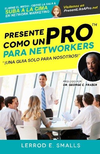 Presente Como Un Pro Para Networkers: Elimine El Miedo, Cierre La Sala, Y Suba A La Cima Del Network Marketing (Present Like Pro with Lerrod E. Smalls) (Spanish Edition) PDF