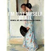 I'm Not Myself at All: Women, Art, and Subjectivity in Canada