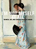 img - for I'm Not Myself at All: Women, Art, and Subjectivity in Canada (McGill-Queen's/Beaverbrook Canadian Foundation Studies in Art History) book / textbook / text book