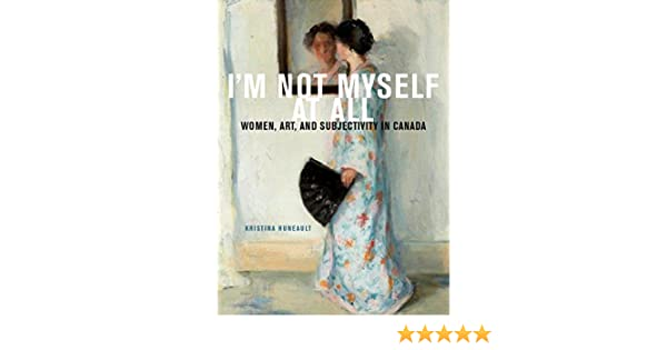 Im Not Myself at All Art and Subjectivity in Canada Women