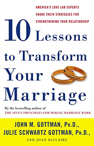 Ten Lessons to Transform Your Marriage: America's Love Lab Experts Share Their Strategies for Strengthening Your Relationship by John Gottman